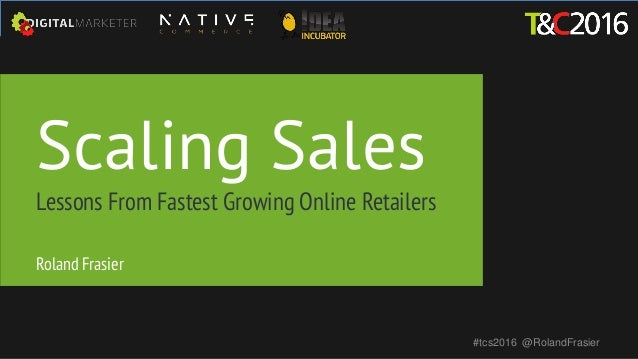 Scaling Sales Lessons From Fastest Growing Online Retailers #tcs2016 @RolandFrasier Roland Frasier