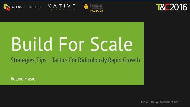 Build For Scale Strategies,Tips + Tactics For Ridiculously Rapid Growth #tcs2016 @RolandFrasier Roland Frasier