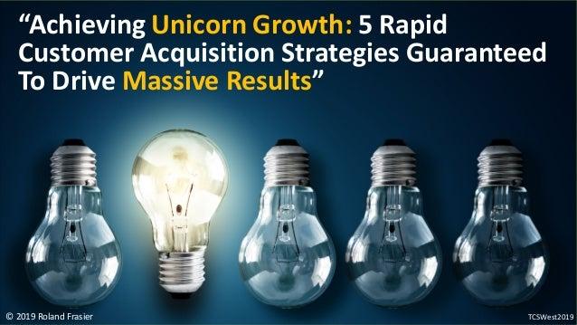 "© 2019 Roland Frasier ""Achieving Unicorn Growth: 5 Rapid Customer Acquisition Strategies Guaranteed To Drive Massive Resul..."