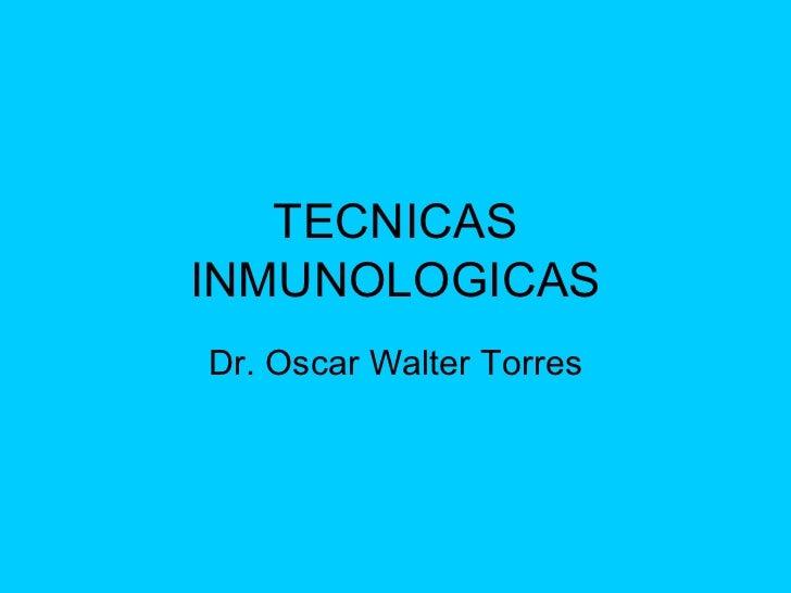 TECNICAS INMUNOLOGICAS Dr. Oscar Walter Torres