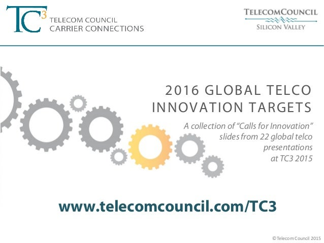 """©Telecom Council 2015 A collection of """"Calls for Innovation"""" slides from 22 global telco presentations at TC3 2015 www.tel..."""