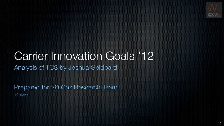 Carrier Innovation Goals '12Analysis of TC3 by Joshua GoldbardPrepared for 2600hz Research Team12 slides                  ...