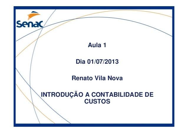 Aula 1 Dia 01/07/2013 Renato Vila Nova INTRODUÇÃO A CONTABILIDADE DE CUSTOS