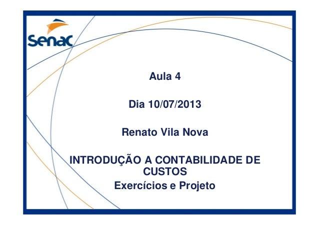 Aula 4 Dia 10/07/2013 Renato Vila Nova INTRODUÇÃO A CONTABILIDADE DE CUSTOS Exercícios e Projeto