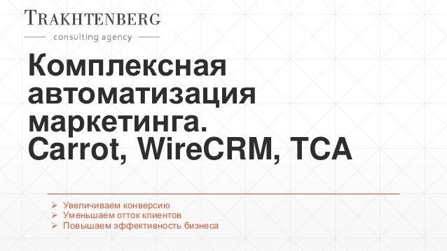 Комплексная автоматизация маркетинга. Carrot, WireCRM, TCA  Увеличиваем конверсию  Уменьшаем отток клиентов  Повышаем э...