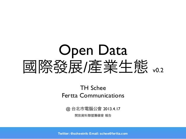 Open Data國際發展/產業生態 v0.2            TH Schee     Fertta Communications       @ 台北市電腦公會 2013.4.17             開放資料聯盟籌備會 報告  ...