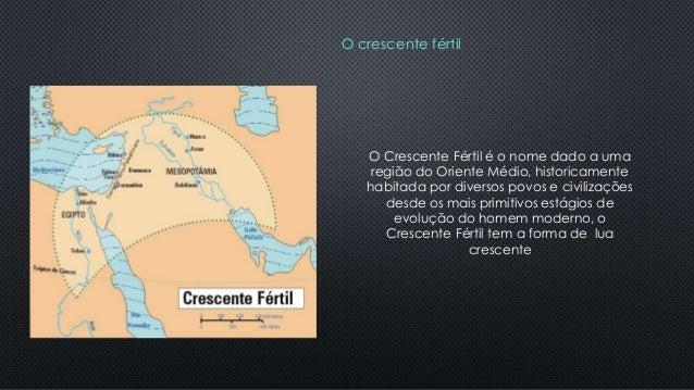 O crescente fértil O Crescente Fértil é o nome dado a uma região do Oriente Médio, historicamente habitada por diversos po...