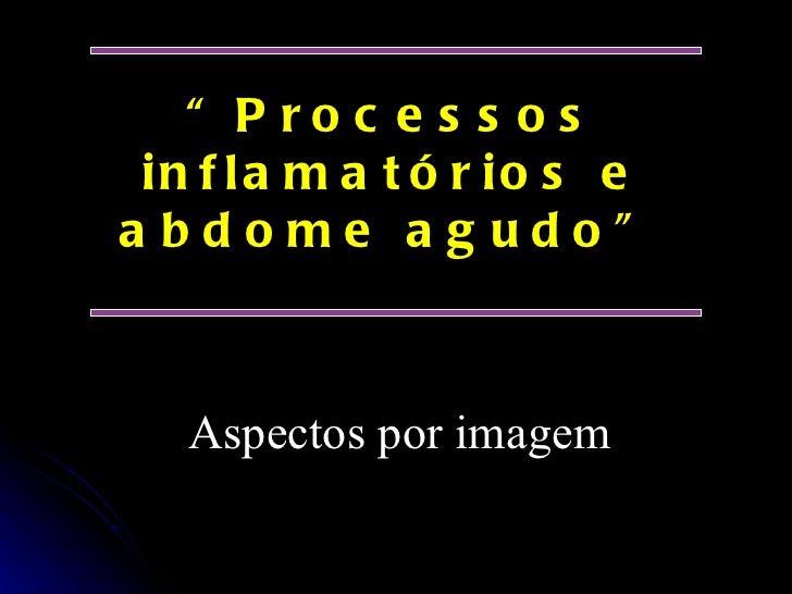 """"""" Processos inflamatórios e abdome agudo"""" A s pectos por imagem"""