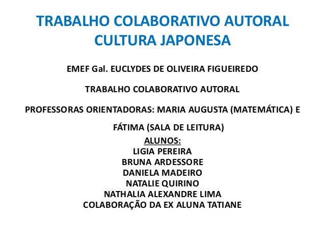TRABALHO COLABORATIVO AUTORAL  CULTURA JAPONESA  EMEF Gal. EUCLYDES DE OLIVEIRA FIGUEIREDO  TRABALHO COLABORATIVO AUTORAL ...