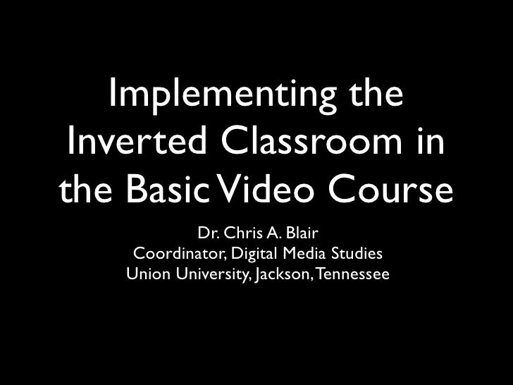 Implementing the Inverted Classroom inthe Basic Video Course           Dr. Chris A. Blair    Coordinator, Digital Media St...