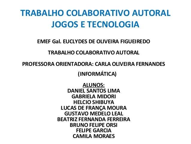 TRABALHO COLABORATIVO AUTORAL  JOGOS E TECNOLOGIA  EMEF Gal. EUCLYDES DE OLIVEIRA FIGUEIREDO  TRABALHO COLABORATIVO AUTORA...