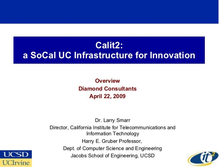 Calit2: a SoCal UC Infrastructure for Innovation Overview Diamond Consultants April 22, 2009 Dr. Larry Smarr Director, Cal...