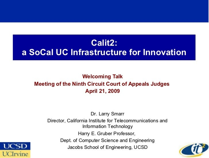 Calit2: a SoCal UC Infrastructure for Innovation Welcoming Talk Meeting of the Ninth Circuit Court of Appeals Judges  Apri...