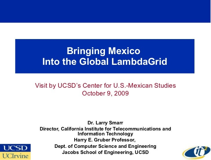 Bringing Mexico  Into the Global LambdaGrid Dr. Larry Smarr Director, California Institute for Telecommunications and Info...