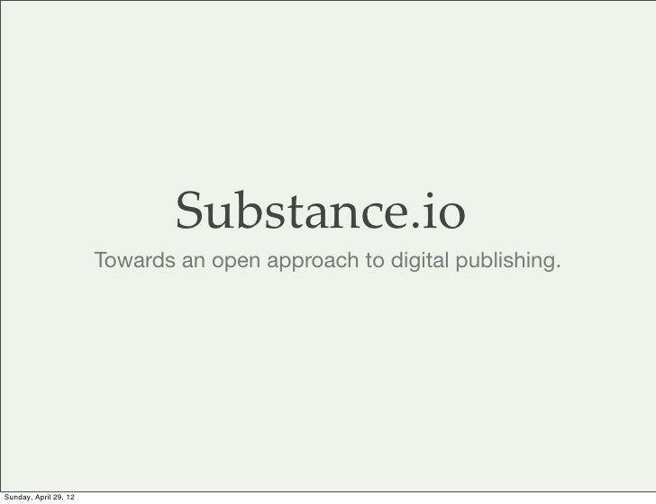 Substance.io                       Towards an open approach to digital publishing.Sunday, April 29, 12