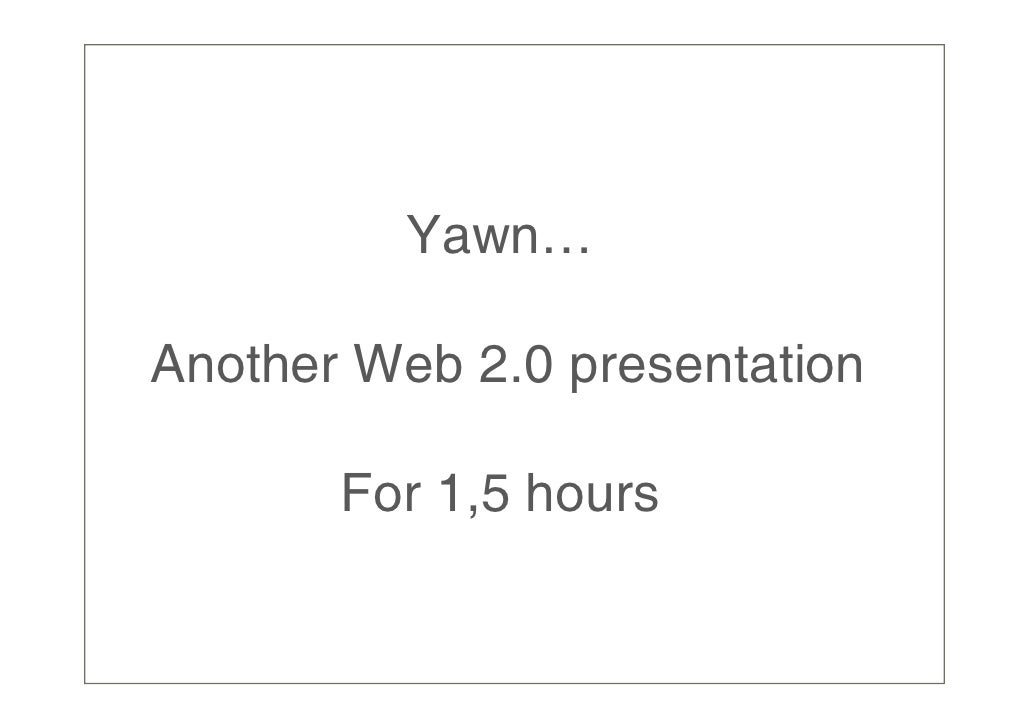 Yawn…  Another Web 2.0 presentation         For 1,5 hours