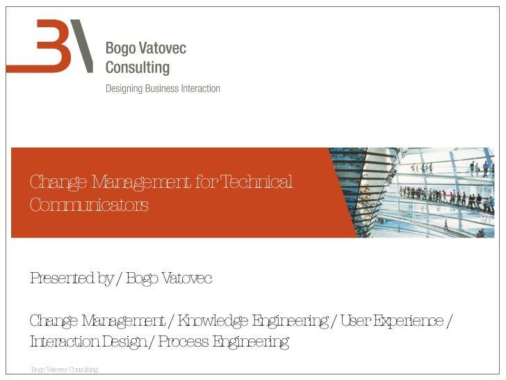 Change Management for Technical Communicators Presented by / Bogo Vatovec Change Management / Knowledge Engineering / User...
