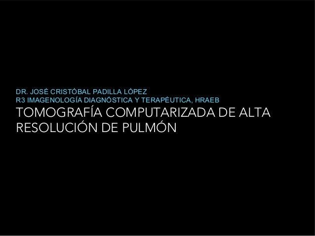 TOMOGRAFÍA COMPUTARIZADA DE ALTA RESOLUCIÓN DE PULMÓN DR. JOSÉ CRISTÓBAL PADILLA LÓPEZ R3 IMAGENOLOGÍA DIAGNÓSTICA Y TERAP...
