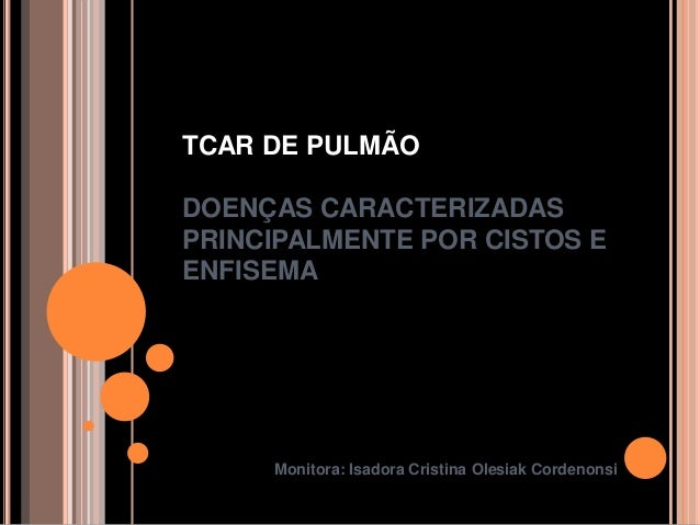 TCAR DE PULMÃODOENÇAS CARACTERIZADASPRINCIPALMENTE POR CISTOS EENFISEMA     Monitora: Isadora Cristina Olesiak Cordenonsi