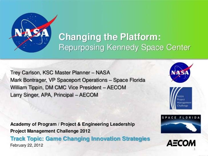 Changing the Platform:                    Repurposing Kennedy Space CenterTrey Carlson, KSC Master Planner – NASAMark Bont...