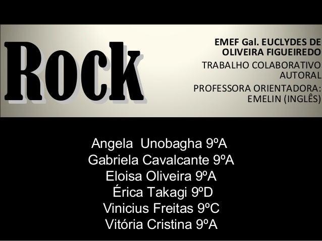 RRoocckk  EMEF Gal. EUCLYDES DE  OLIVEIRA FIGUEIREDO  TRABALHO COLABORATIVO  Angela Unobagha 9ºA  Gabriela Cavalcante 9ºA ...