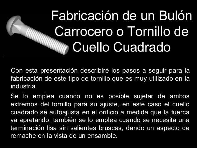 Fabricación de un Bulón Carrocero o Tornillo de Cuello Cuadrado Con esta presentación describiré los pasos a seguir para l...