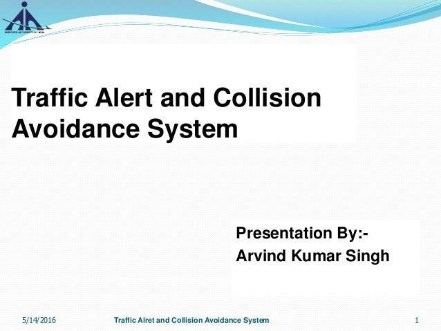 Traffic Alert and Collision Avoidance System Presentation By:- Arvind Kumar Singh 1Traffic Alret and Collision Avoidance S...