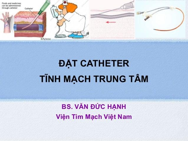 ĐẶT CATHETER TĨNH MẠCH TRUNG TÂM BS. VĂN ĐỨC HẠNH Viện Tim Mạch Việt Nam