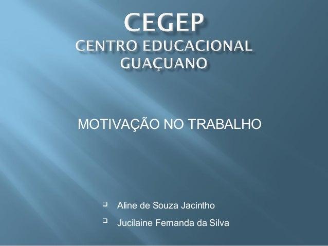 MOTIVAÇÃO NO TRABALHO  Aline de Souza Jacintho  Jucilaine Fernanda da Silva