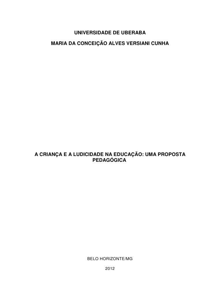 UNIVERSIDADE DE UBERABA     MARIA DA CONCEIÇÃO ALVES VERSIANI CUNHAA CRIANÇA E A LUDICIDADE NA EDUCAÇÃO: UMA PROPOSTA     ...
