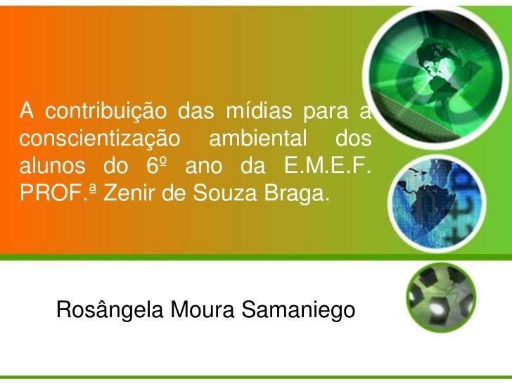 A contribuição das mídias para aconscientização ambiental dosalunos do 6º ano da E.M.E.F.PROF.ª Zenir de Souza Braga.   Ro...