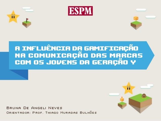 A INFLUÊNCIA DA GAMIFICAÇÃO   NA COMUNICAÇÃO DAS MARCAS   COM OS JOVENS DA GERAÇÃO YBruna De Angeli NevesOrientador: Prof....