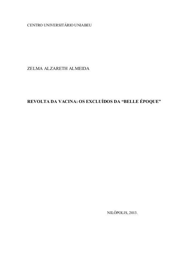 "CENTRO UNIVERSITÁRIO UNIABEU ZELMA ALZARETH ALMEIDA REVOLTA DA VACINA: OS EXCLUÍDOS DA ""BELLE ÉPOQUE"" NILÓPOLIS, 2013."
