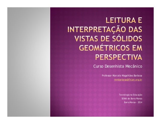 Curso Desenhista Mecânico Professor Marcelo Magalhães Barbosa mmbarbosa@firjan.org.br  Tecnologia na Educação SENAI de Bar...