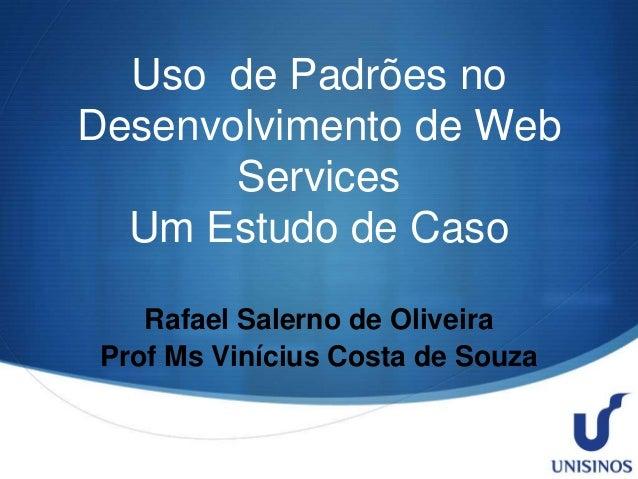 Uso de Padrões no Desenvolvimento de Web Services Um Estudo de Caso Rafael Salerno de Oliveira Prof Ms Vinícius Costa de S...