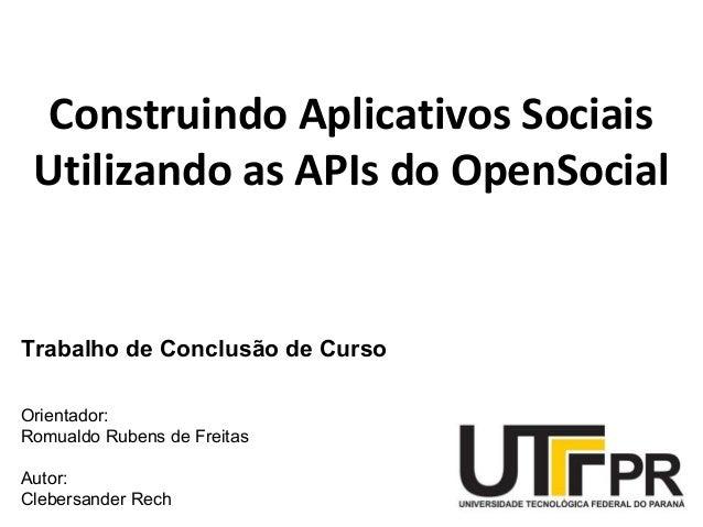 Construindo Aplicativos Sociais Utilizando as APIs do OpenSocial Trabalho de Conclusão de Curso Orientador: Romualdo Ruben...