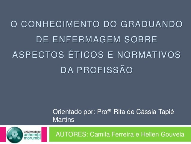 O CONHECIMENTO DO GRADUANDO DE ENFERMAGEM SOBRE ASPECTOS ÉTICOS E NORMATIVOS DA PROFISSÃO AUTORES: Camila Ferreira e Helle...