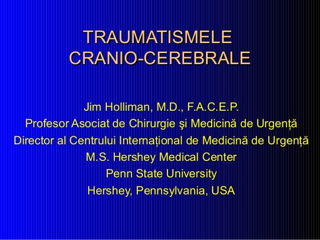 TRAUMATISMELETRAUMATISMELE CRANIO-CEREBRALECRANIO-CEREBRALE Jim Holliman, M.D., F.A.C.E.P. Profesor Asociat de Chirurgie ş...