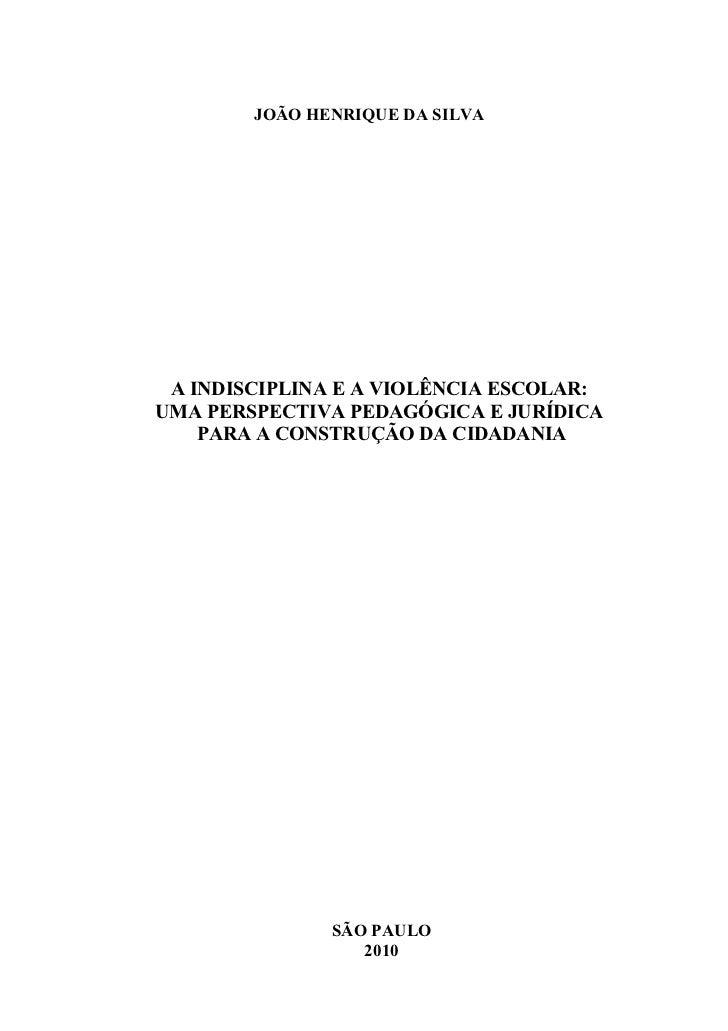 JOÃO HENRIQUE DA SILVA A INDISCIPLINA E A VIOLÊNCIA ESCOLAR:UMA PERSPECTIVA PEDAGÓGICA E JURÍDICA    PARA A CONSTRUÇÃO DA ...