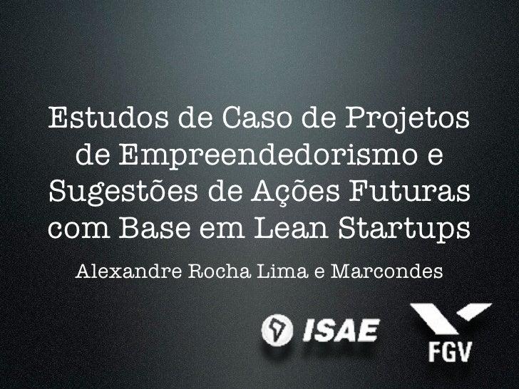 Estudos de Caso de Projetos  de Empreendedorismo eSugestões de Ações Futurascom Base em Lean Startups Alexandre Rocha Lima...