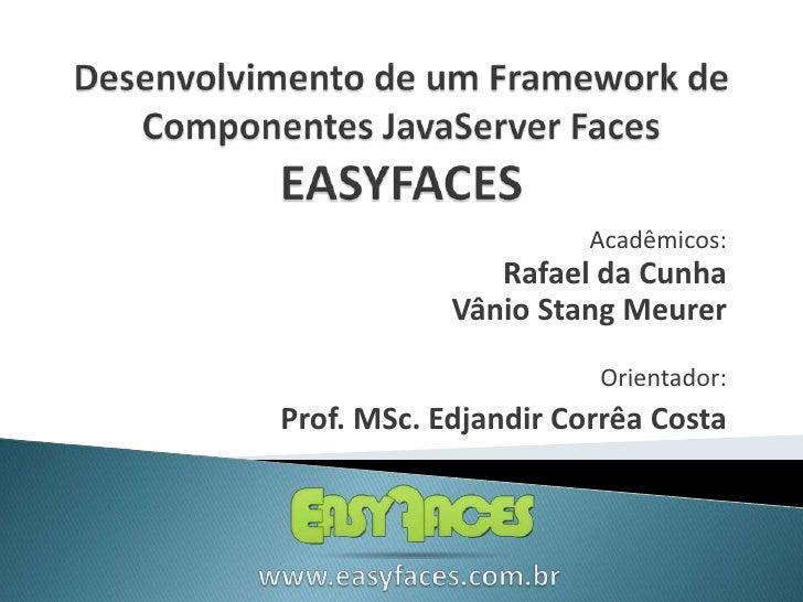 Desenvolvimento de um Framework de Componentes JavaServer FacesEASYFACES<br />Acadêmicos:<br />Rafael da Cunha<br />Vânio ...