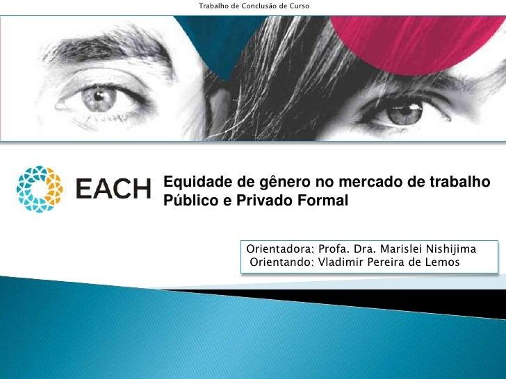 Trabalho de Conclusão de Curso<br />Equidade de gênero no mercado de trabalho <br />Público e Privado Formal<br />Orientad...