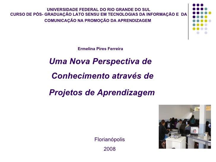 Florianópolis 2008 Uma Nova Perspectiva de Conhecimento através de  Projetos de Aprendizagem   Ermelina Pires Ferreira UNI...