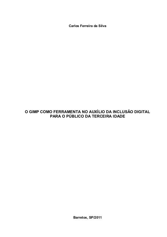 Carlos Ferreira da SilvaO GIMP COMO FERRAMENTA NO AUXÍLIO DA INCLUSÃO DIGITAL          PARA O PÚBLICO DA TERCEIRA IDADE   ...