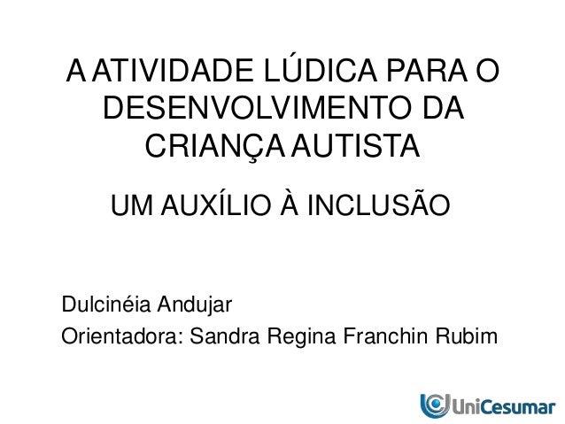 A ATIVIDADE LÚDICA PARA O DESENVOLVIMENTO DA CRIANÇA AUTISTA UM AUXÍLIO À INCLUSÃO Dulcinéia Andujar Orientadora: Sandra R...