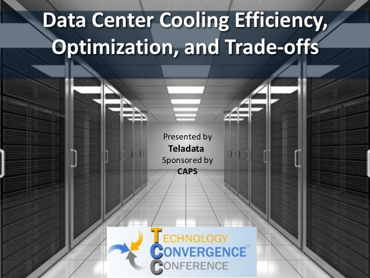 Data Center Cooling Efficiency, Optimization, and Trade-offs<br />Presented by<br />Teladata<br />Sponsored by<br />CAPS<b...