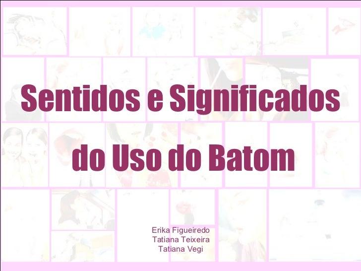 Erika Figueiredo Tatiana Teixeira Tatiana Vegi Sentidos e Significados  do Uso do Batom