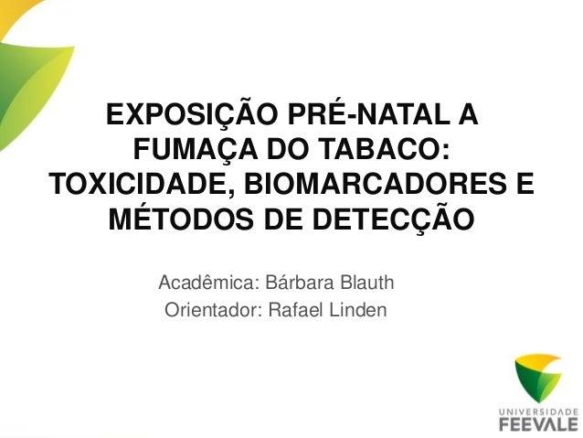 EXPOSIÇÃO PRÉ-NATAL A     FUMAÇA DO TABACO:TOXICIDADE, BIOMARCADORES E   MÉTODOS DE DETECÇÃO      Acadêmica: Bárbara Blaut...
