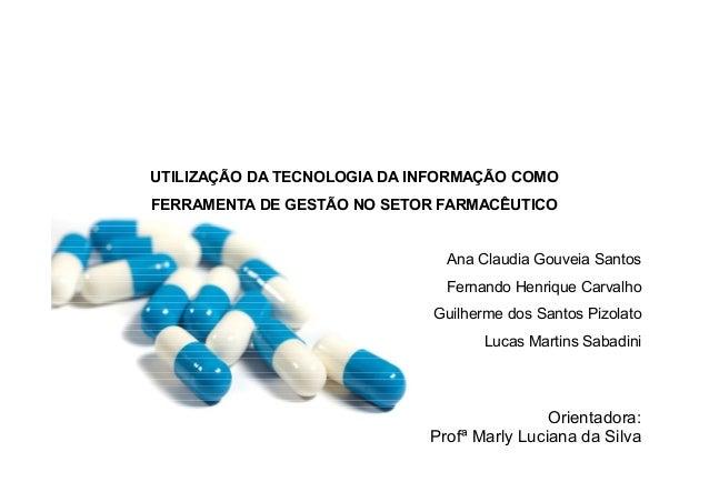 UTILIZAÇÃO DA TECNOLOGIA DA INFORMAÇÃO COMO FERRAMENTA DE GESTÃO NO SETOR FARMACÊUTICO Orientadora: Profª Marly Luciana da...