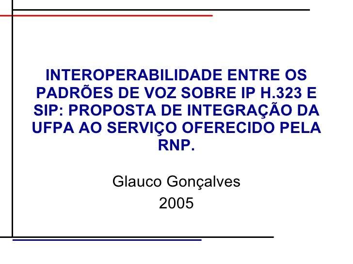 INTEROPERABILIDADE ENTRE OS PADRÕES DE VOZ SOBRE IP H.323 E SIP: PROPOSTA DE INTEGRAÇÃO DA UFPA AO SERVIÇO OFERECIDO PELA ...